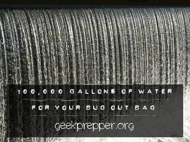 100 000 gallons of water for your bug out bag geekprepper com